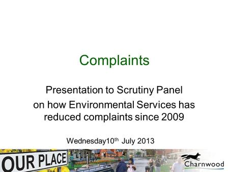 Complaints Presentation to Scrutiny Panel on how Environmental Services has reduced complaints since 2009 Wednesday10 th July 2013.