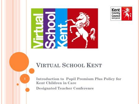V IRTUAL S CHOOL K ENT Introduction to Pupil Premium Plus Policy for Kent Children in Care Designated Teacher Conference 1.
