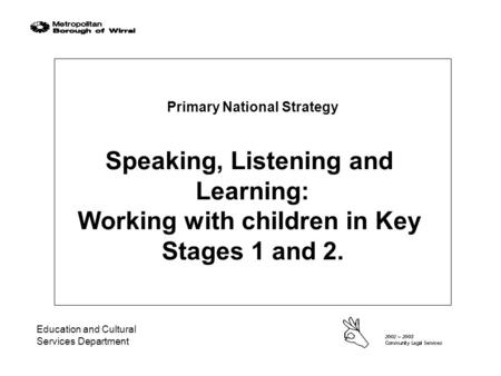 Education and Cultural Services Department Primary National Strategy Speaking, Listening and Learning: Working with children in Key Stages 1 and 2.