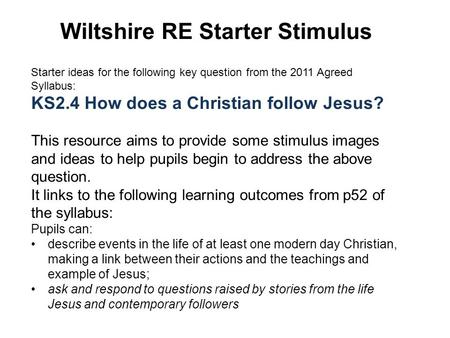 Wiltshire RE Starter Stimulus Starter ideas for the following key question from the 2011 Agreed Syllabus: KS2.4 How does a Christian follow Jesus? This.