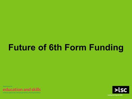 Future of 6th Form Funding. WELCOME Housekeeping Please switch off all mobile devices Fire evacuation procedure Toilets Delegate packs Q&A (index cards)