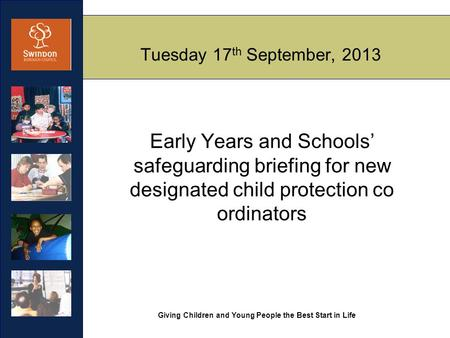 Giving Children and Young People the Best Start in Life Tuesday 17 th September, 2013 Early Years and Schools' safeguarding briefing for new designated.
