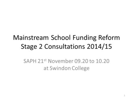Mainstream School Funding Reform Stage 2 Consultations 2014/15 SAPH 21 st November 09.20 to 10.20 at Swindon College 1.