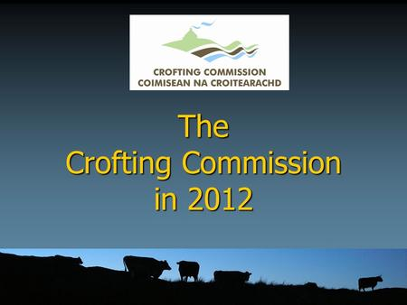 The Crofting Commission in 2012. What is new? ► Crofting Reform Act (Scotland) 2010 ► A new name – the Crofting Commission ► A new logo ► Commissioners.