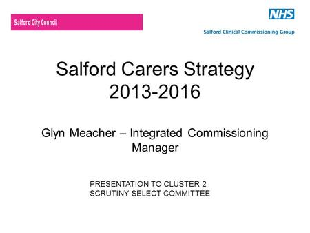 Salford Carers Strategy 2013-2016 Glyn Meacher – Integrated Commissioning Manager PRESENTATION TO CLUSTER 2 SCRUTINY SELECT COMMITTEE.
