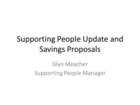 Supporting People Update and Savings Proposals Glyn Meacher Supporting People Manager.