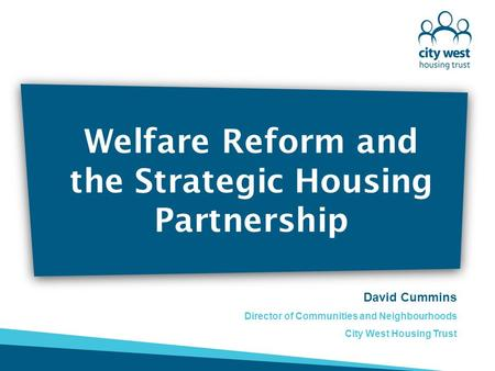 Welfare Reform and the Strategic Housing Partnership David Cummins Director of Communities and Neighbourhoods City West Housing Trust.