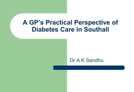 A GP's Practical Perspective of Diabetes Care in Southall Dr A K Sandhu.