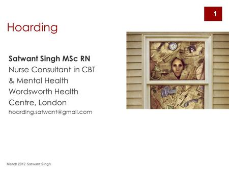 March 2012 Satwant Singh 1 Hoarding Satwant Singh MSc RN Nurse Consultant in CBT & Mental Health Wordsworth Health Centre, London
