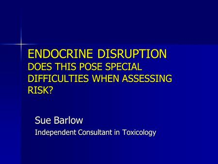 ENDOCRINE DISRUPTION DOES THIS POSE SPECIAL DIFFICULTIES WHEN ASSESSING RISK? Sue Barlow Independent Consultant in Toxicology.