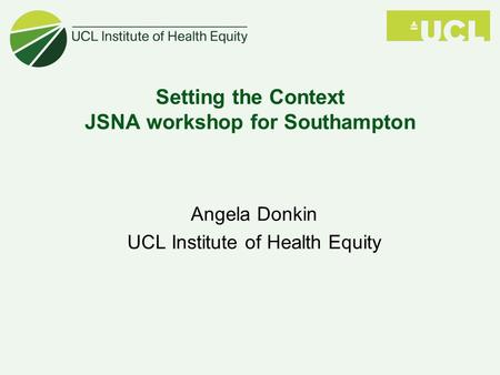 Angela Donkin UCL Institute of Health Equity Setting the Context JSNA workshop for Southampton.