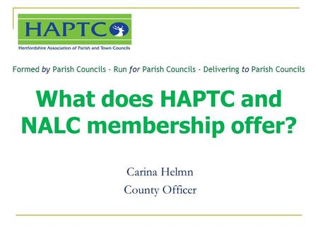 Formed by Parish Councils - Run for Parish Councils - Delivering to Parish Councils What does HAPTC and NALC membership offer? Carina Helmn County Officer.