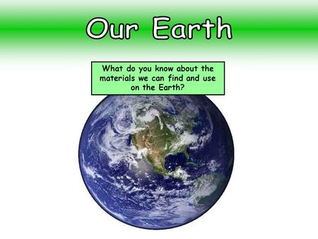 What do you know about the materials we can find and use on the Earth?