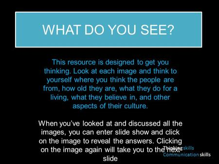WHAT DO YOU SEE? This resource is designed to get you thinking. Look at each image and think to yourself where you think the people are from, how old they.