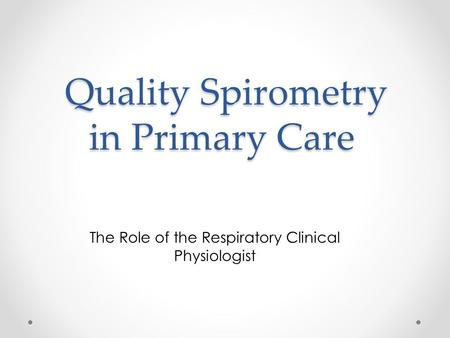 Quality Spirometry in Primary Care Quality Spirometry in Primary Care The Role of the Respiratory Clinical Physiologist.