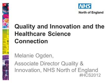 #HCS2012 Quality and Innovation and the Healthcare Science Connection Melanie Ogden, Associate Director Quality & Innovation, NHS North of England.