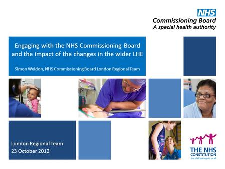Engaging with the NHS Commissioning Board and the impact of the changes in the wider LHE Simon Weldon, NHS Commissioning Board London Regional Team London.