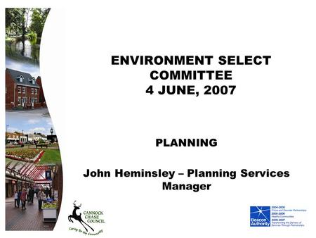 ENVIRONMENT SELECT COMMITTEE 4 JUNE, 2007 PLANNING John Heminsley – Planning Services Manager.