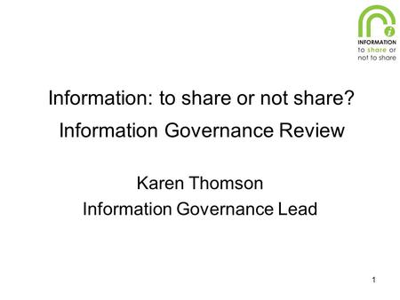 1 Information: to share or not share? Information Governance Review Karen Thomson Information Governance Lead.