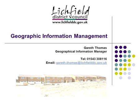 Geographic Information Management Gareth Thomas Geographical Information Manager Tel: 01543 308116