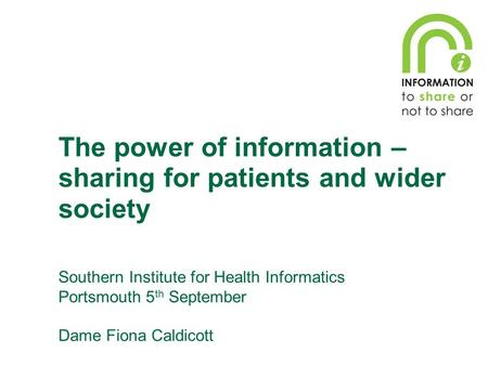 Southern Institute for Health Informatics Portsmouth 5 th September Dame Fiona Caldicott The power of information – sharing for patients and wider society.