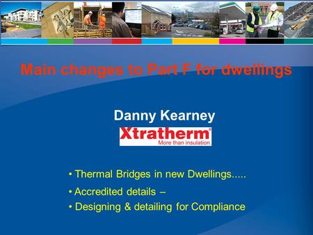 Thermal Bridges in new Dwellings..... Accredited details – Designing & detailing for Compliance Danny Kearney Main changes to Part F for dwellings.