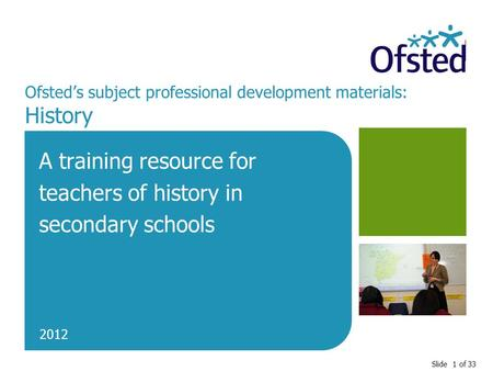 Slide 1 of 33 Ofsted's subject professional development materials: History A training resource for teachers of history in secondary schools 2012.