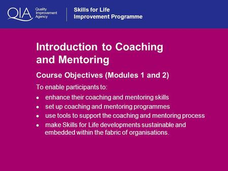 Skills for Life Improvement Programme Introduction to Coaching and Mentoring Course Objectives (Modules 1 and 2) To enable participants to:  enhance their.