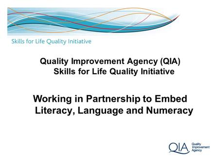 1 Quality Improvement Agency (QIA) Skills for Life Quality Initiative Working in Partnership to Embed Literacy, Language and Numeracy.