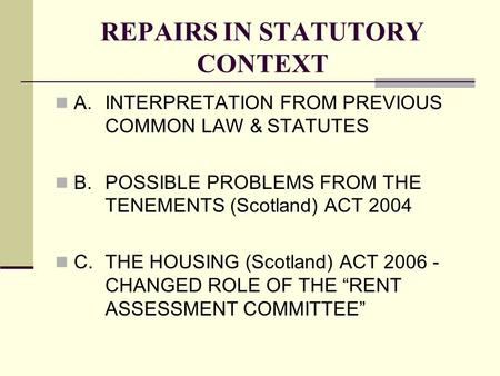 REPAIRS IN STATUTORY CONTEXT A.INTERPRETATION FROM PREVIOUS COMMON LAW & STATUTES B.POSSIBLE PROBLEMS FROM THE TENEMENTS (Scotland) ACT 2004 C.THE HOUSING.