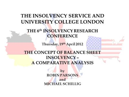 THE INSOLVENCY SERVICE AND UNIVERSITY COLLEGE LONDON THE 6 th INSOLVENCY RESEARCH CONFERENCE Thursday, 19 th April 2012 THE CONCEPT OF BALANCE SHEET INSOLVENCY.
