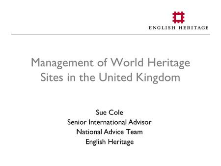 Management of World Heritage Sites in the United Kingdom Sue Cole Senior International Advisor National Advice Team English Heritage.