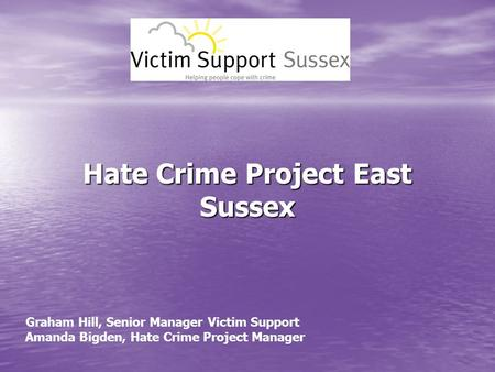 Hate Crime Project East Sussex Graham Hill, Senior Manager Victim Support Amanda Bigden, Hate Crime Project Manager.