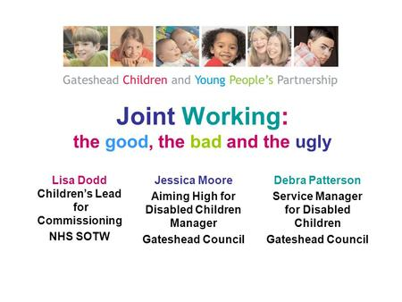Joint Working: the good, the bad and the ugly Lisa Dodd Children's Lead for Commissioning NHS SOTW Debra Patterson Service Manager for Disabled Children.