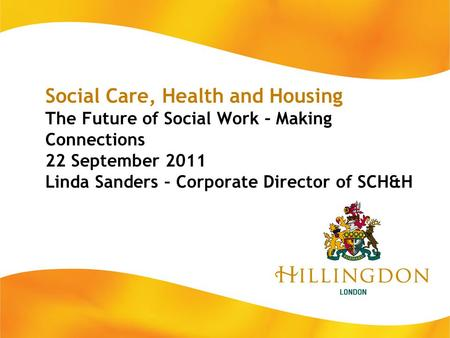 Social Care, Health and Housing The Future of Social Work – Making Connections 22 September 2011 Linda Sanders – Corporate Director of SCH&H.