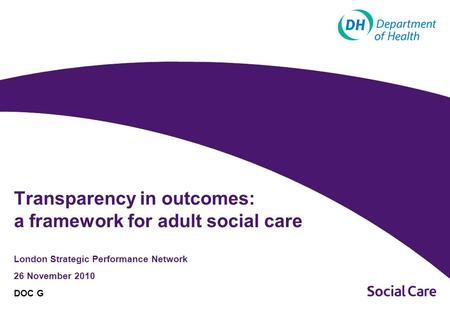 London Strategic Performance Network 26 November 2010 DOC G Transparency in outcomes: a framework for adult social care.