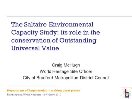 Department of Regeneration – making great places Planning and World Heritage – 2 nd March 2010 The Saltaire Environmental Capacity Study: its role in the.