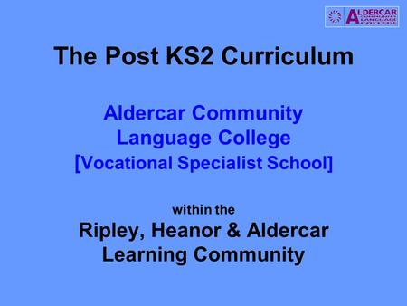 The Post KS2 Curriculum Aldercar Community Language College [ Vocational Specialist School] within the Ripley, Heanor & Aldercar Learning Community.