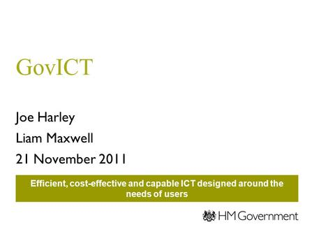 GovICT Joe Harley Liam Maxwell 21 November 2011 Efficient, cost-effective and capable ICT designed around the needs of users.