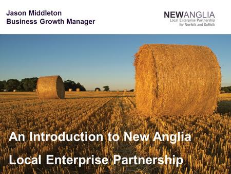 Jason Middleton Business Growth Manager An Introduction to New Anglia Local Enterprise Partnership.