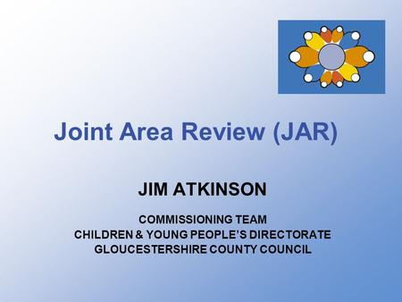 Joint Area Review (JAR) JIM ATKINSON COMMISSIONING TEAM CHILDREN & YOUNG PEOPLE'S DIRECTORATE GLOUCESTERSHIRE COUNTY COUNCIL.