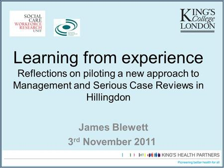 Learning from experience Reflections on piloting a new approach to Management and Serious Case Reviews in Hillingdon James Blewett 3 rd November 2011.