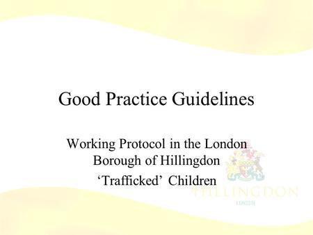 Good Practice Guidelines Working Protocol in the London Borough of Hillingdon 'Trafficked' Children.