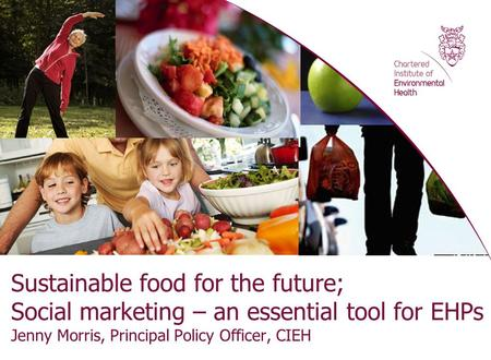 Sustainable food for the future; Social marketing – an essential tool for EHPs Jenny Morris, Principal Policy Officer, CIEH.
