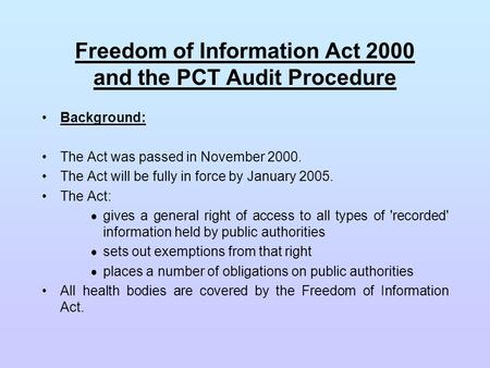 Freedom of Information Act 2000 and the PCT Audit Procedure Background: The Act was passed in November 2000. The Act will be fully in force by January.