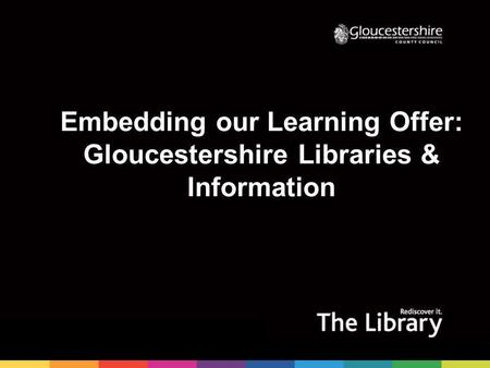 Embedding our Learning Offer: Gloucestershire Libraries & Information.