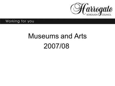 Museums and Arts 2007/08. Lois Toyne Museums Arts and Strategy Manager.
