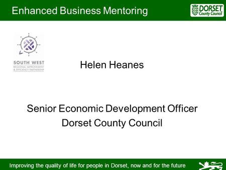 Improving the quality of life for people in Dorset, now and for the future Enhanced Business Mentoring Helen Heanes Senior Economic Development Officer.