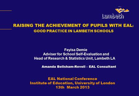 Feyisa Demie Adviser for School Self-Evaluation and Head of Research & Statistics Unit, Lambeth LA Amanda Bellsham-Revell – EAL Consultant EAL National.