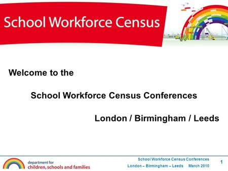 1 School Workforce Census Conferences London – Birmingham – Leeds March 2010 Welcome to the School Workforce Census Conferences London / Birmingham / Leeds.